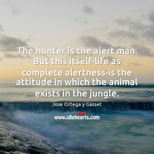 Image, The hunter is the alert man. But this itself-life as complete alertness-is