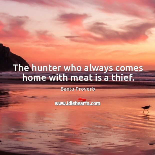 The hunter who always comes home with meat is a thief. Bantu Proverbs Image