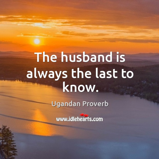 The husband is always the last to know. Ugandan Proverbs Image