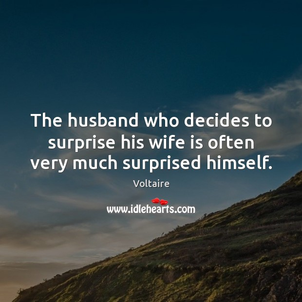 The husband who decides to surprise his wife is often very much surprised himself. Voltaire Picture Quote