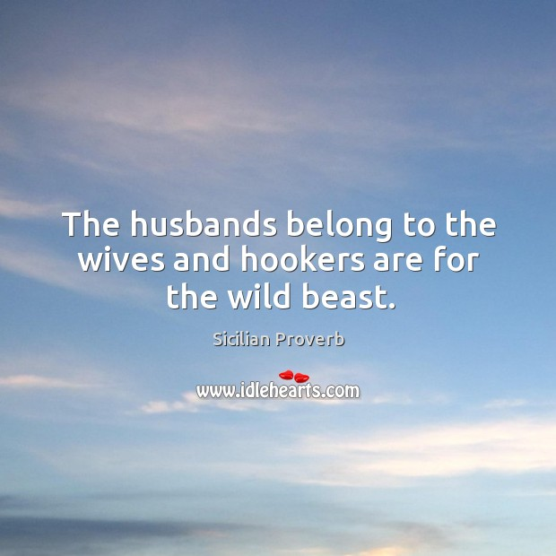 The husbands belong to the wives and hookers are for the wild beast. Image