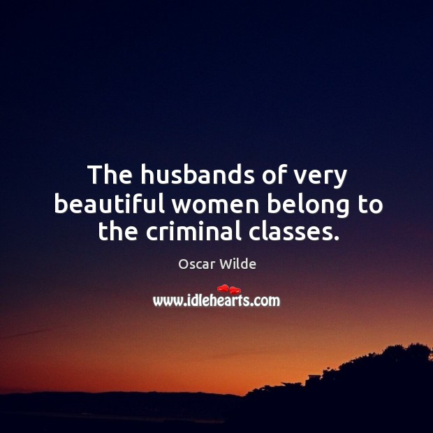 Image, The husbands of very beautiful women belong to the criminal classes.