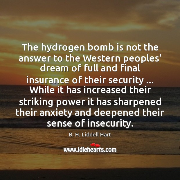 The hydrogen bomb is not the answer to the Western peoples' dream B. H. Liddell Hart Picture Quote