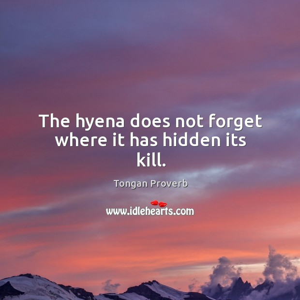 The hyena does not forget where it has hidden its kill. Tongan Proverbs Image
