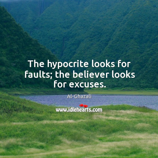 Image, The hypocrite looks for faults; the believer looks for excuses.