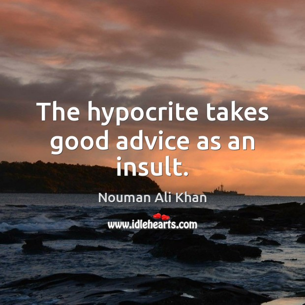 Image, The hypocrite takes good advice as an insult.