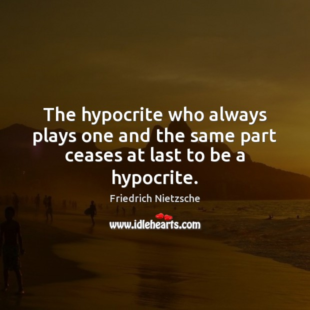 Image, The hypocrite who always plays one and the same part ceases at last to be a hypocrite.