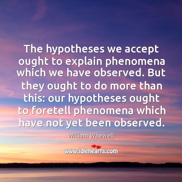 The hypotheses we accept ought to explain phenomena which we have observed. William Whewell Picture Quote