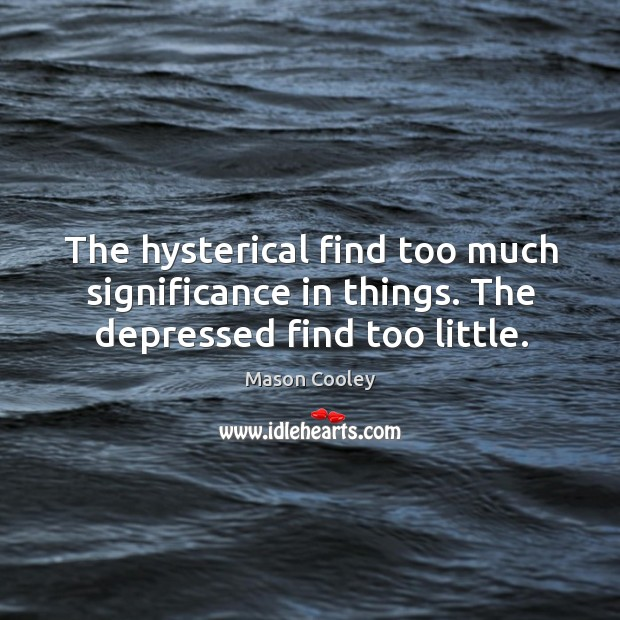 The hysterical find too much significance in things. The depressed find too little. Image