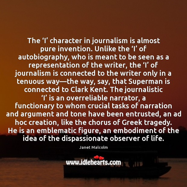 The 'I' character in journalism is almost pure invention. Unlike the 'I' Image