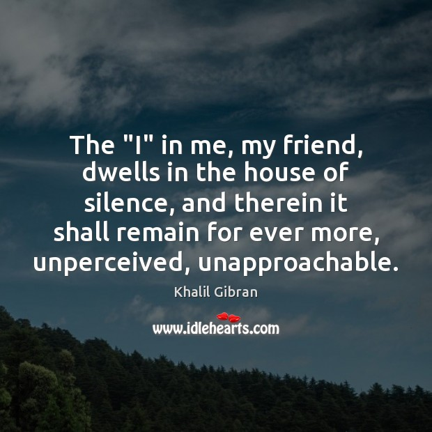 "The ""I"" in me, my friend, dwells in the house of silence, Khalil Gibran Picture Quote"