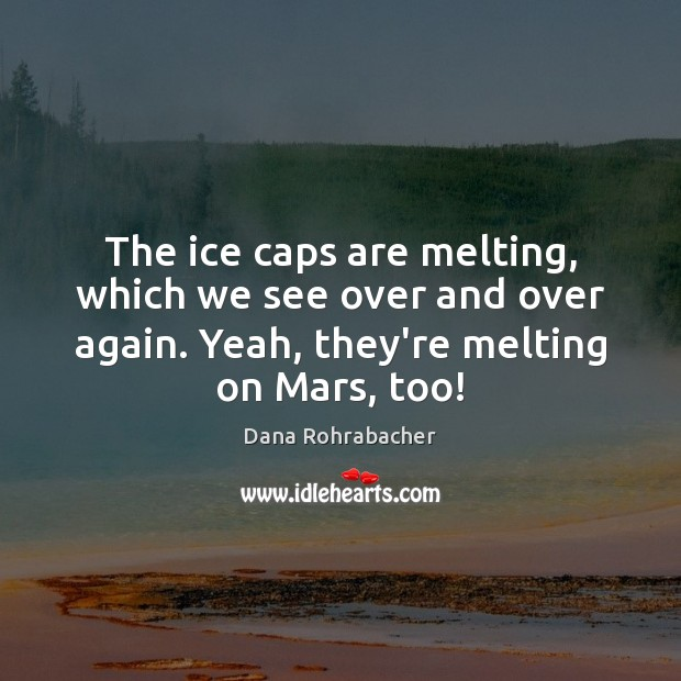 The ice caps are melting, which we see over and over again. Dana Rohrabacher Picture Quote