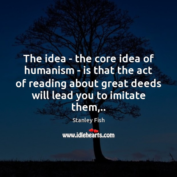 The idea – the core idea of humanism – is that the Image