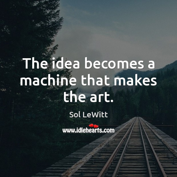 Sol LeWitt Picture Quote image saying: The idea becomes a machine that makes the art.