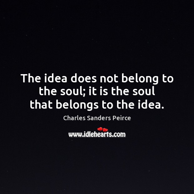 The idea does not belong to the soul; it is the soul that belongs to the idea. Charles Sanders Peirce Picture Quote