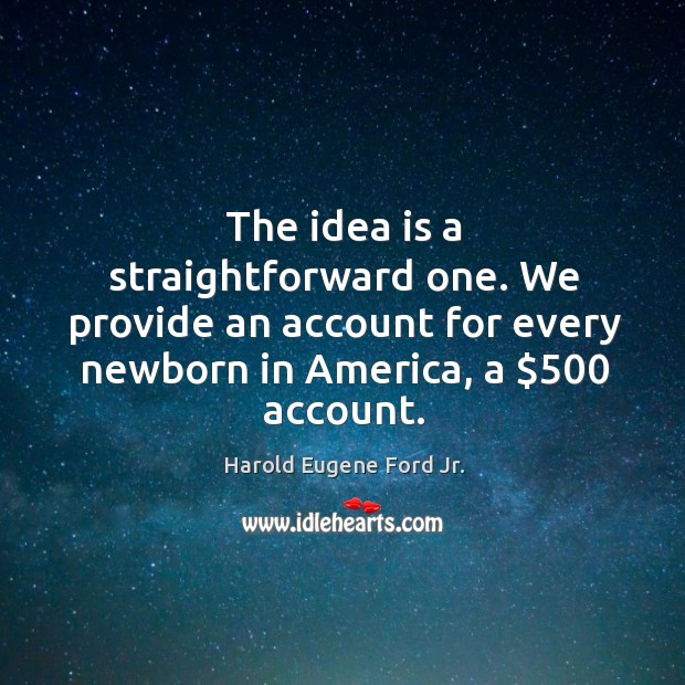 The idea is a straightforward one. We provide an account for every newborn in america, a $500 account. Image