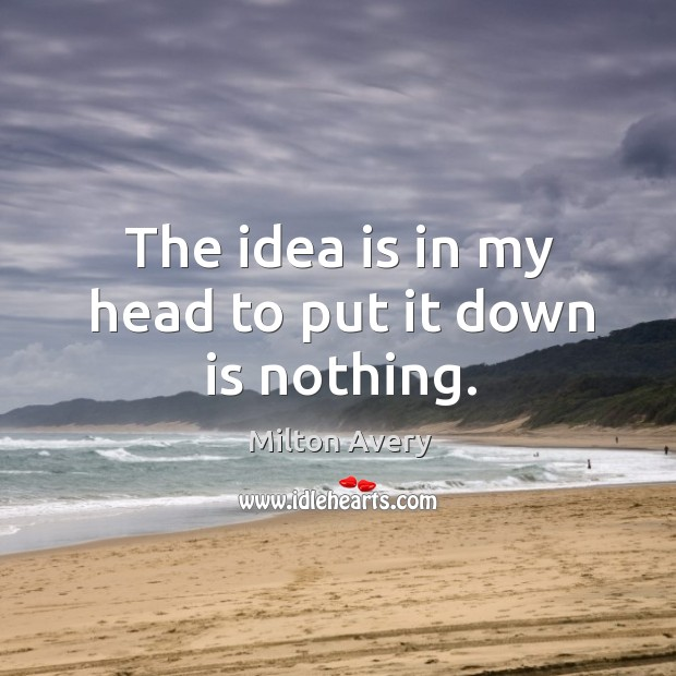 The idea is in my head to put it down is nothing. Image
