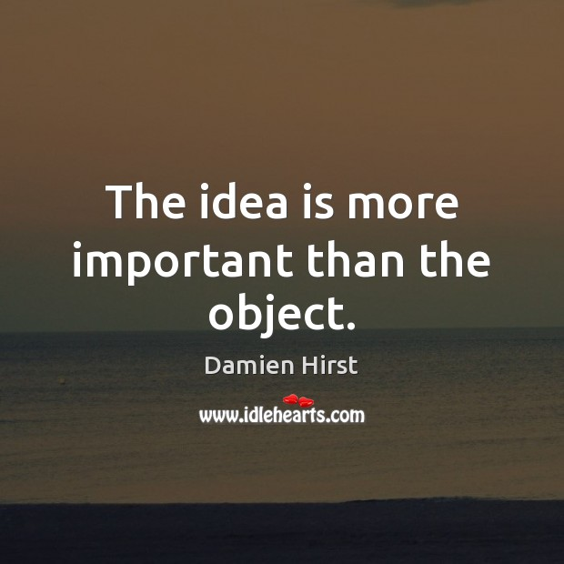 The idea is more important than the object. Damien Hirst Picture Quote