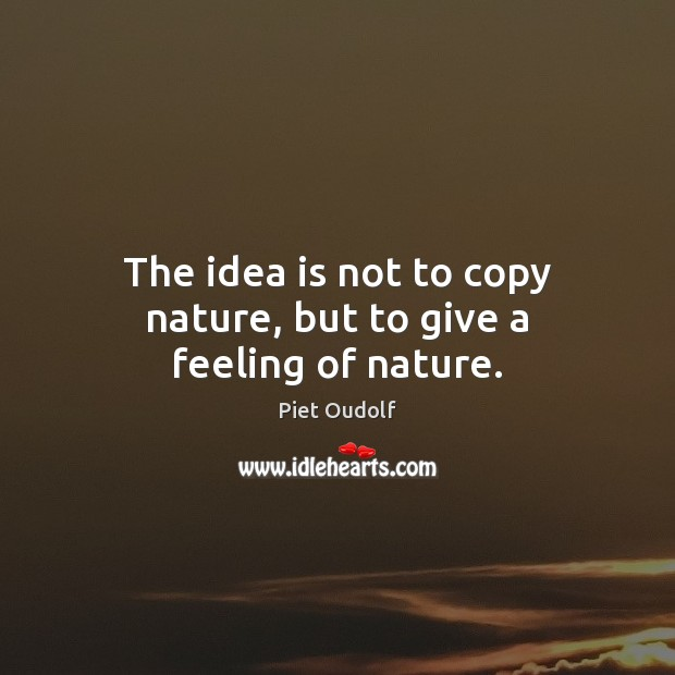 The idea is not to copy nature, but to give a feeling of nature. Image