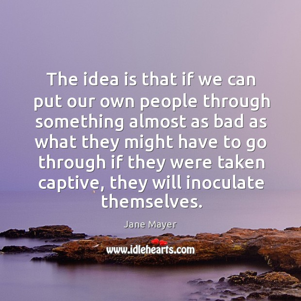 The idea is that if we can put our own people through something almost as bad as what they. Image