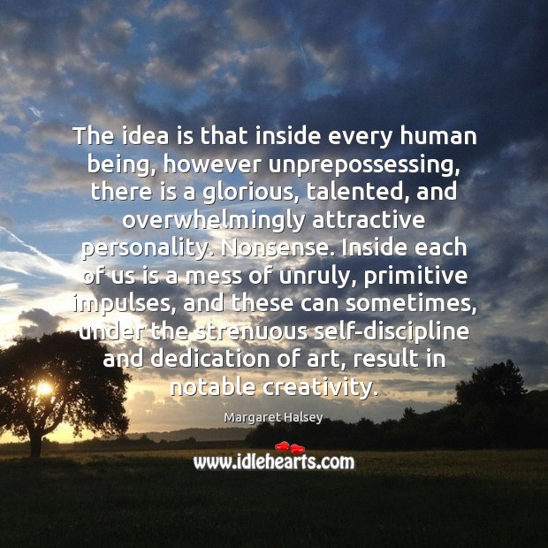 The idea is that inside every human being, however unprepossessing, there is Margaret Halsey Picture Quote