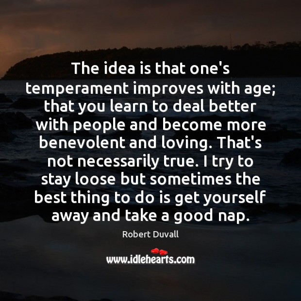 The idea is that one's temperament improves with age; that you learn Robert Duvall Picture Quote