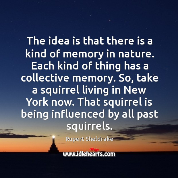The idea is that there is a kind of memory in nature. Each kind of thing has a collective memory. Rupert Sheldrake Picture Quote
