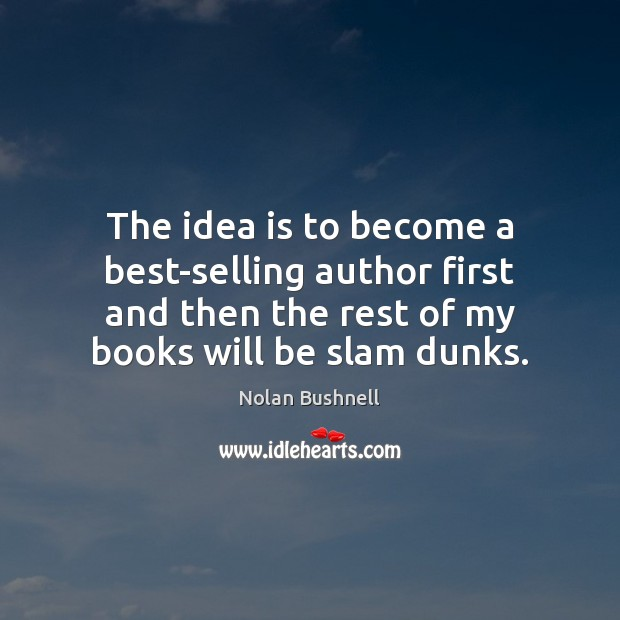 The idea is to become a best-selling author first and then the Nolan Bushnell Picture Quote
