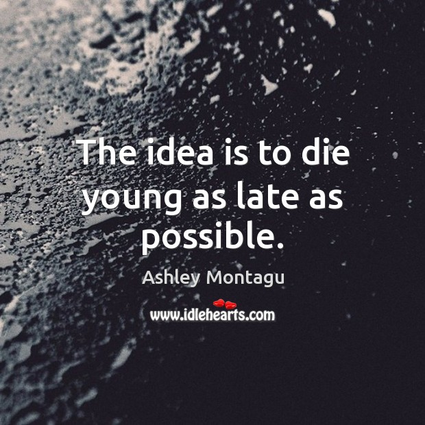 The idea is to die young as late as possible. Image