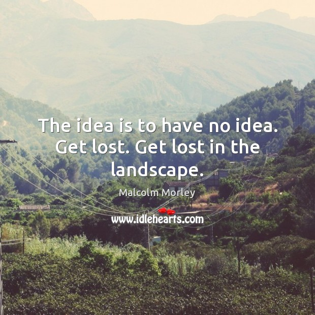 The idea is to have no idea. Get lost. Get lost in the landscape. Image