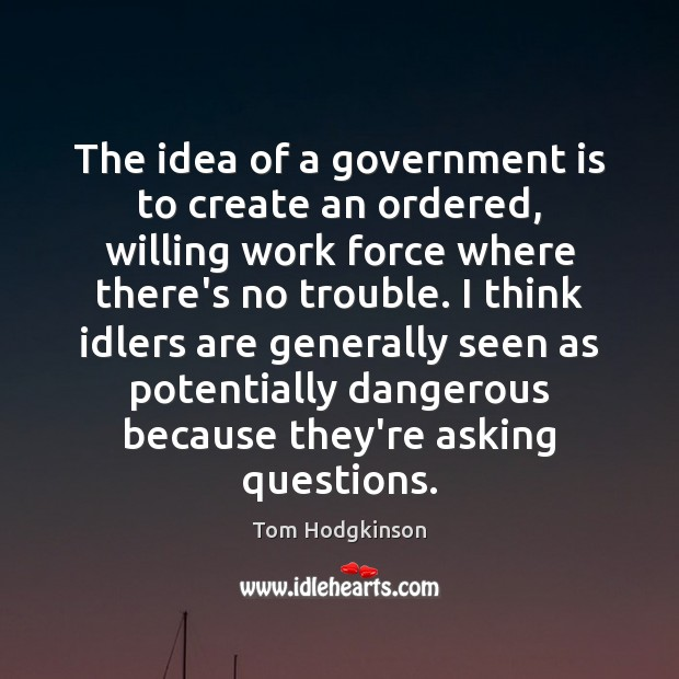 The idea of a government is to create an ordered, willing work Tom Hodgkinson Picture Quote
