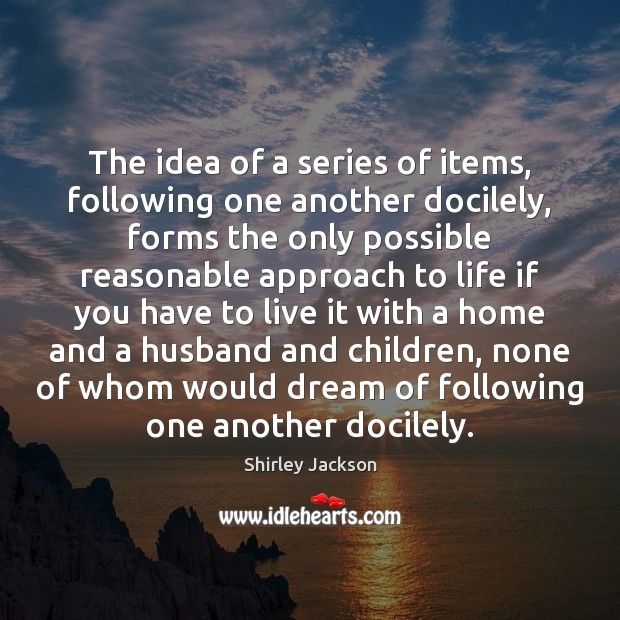 The idea of a series of items, following one another docilely, forms Shirley Jackson Picture Quote
