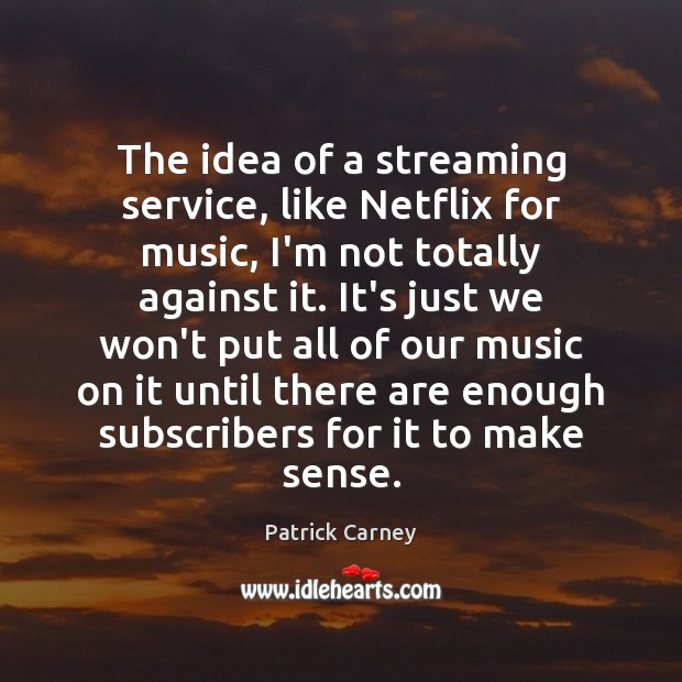 Image, The idea of a streaming service, like Netflix for music, I'm not