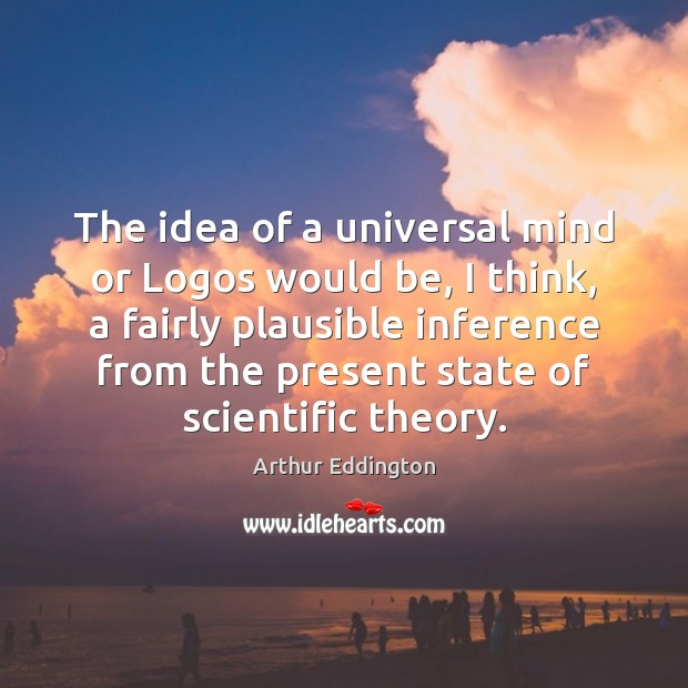 The idea of a universal mind or Logos would be, I think, Arthur Eddington Picture Quote