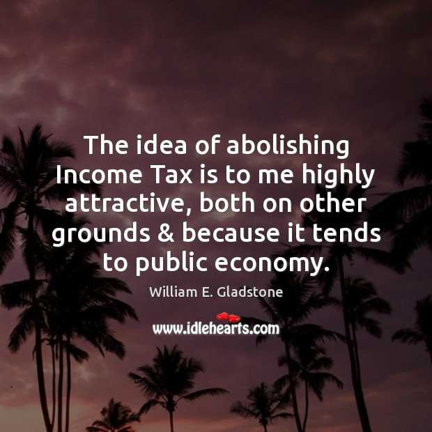 The idea of abolishing Income Tax is to me highly attractive, both Tax Quotes Image