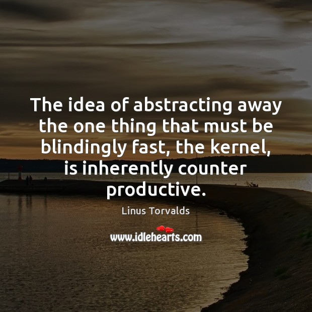 The idea of abstracting away the one thing that must be blindingly Linus Torvalds Picture Quote
