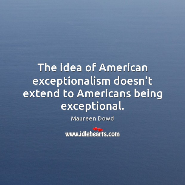 The idea of American exceptionalism doesn't extend to Americans being exceptional. Maureen Dowd Picture Quote