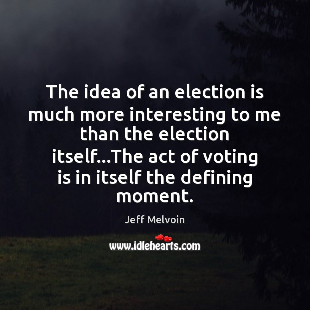 The idea of an election is much more interesting to me than Vote Quotes Image