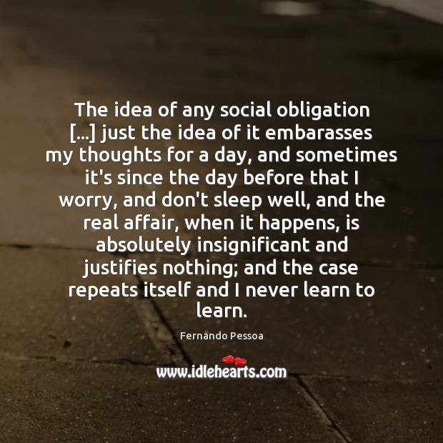 The idea of any social obligation […] just the idea of it embarasses Fernando Pessoa Picture Quote