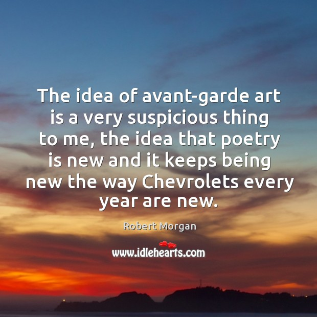 The idea of avant-garde art is a very suspicious thing to me, the idea that poetry is new and it keeps Robert Morgan Picture Quote