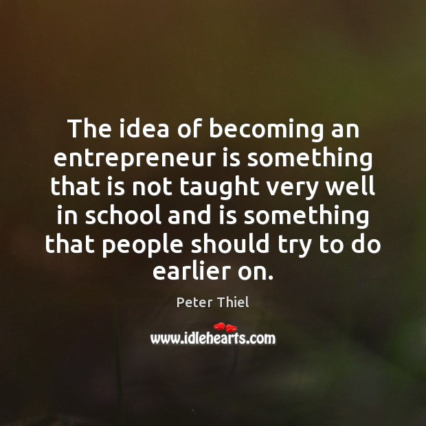 The idea of becoming an entrepreneur is something that is not taught Peter Thiel Picture Quote