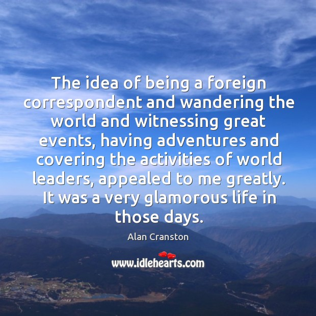 The idea of being a foreign correspondent and wandering the world and witnessing great events Image