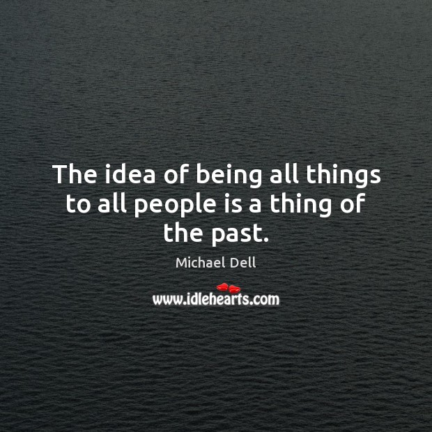 The idea of being all things to all people is a thing of the past. Michael Dell Picture Quote