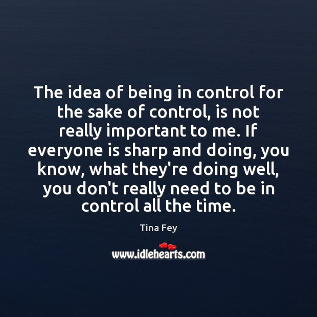 The idea of being in control for the sake of control, is Tina Fey Picture Quote