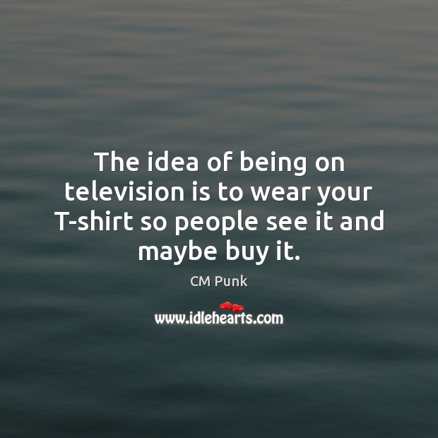 The idea of being on television is to wear your T-shirt so people see it and maybe buy it. Television Quotes Image