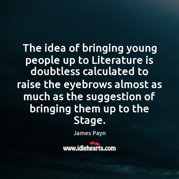 The idea of bringing young people up to Literature is doubtless calculated Image