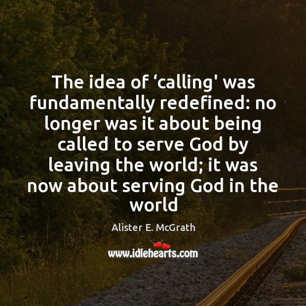 The idea of 'calling' was fundamentally redefined: no longer was it about Alister E. McGrath Picture Quote