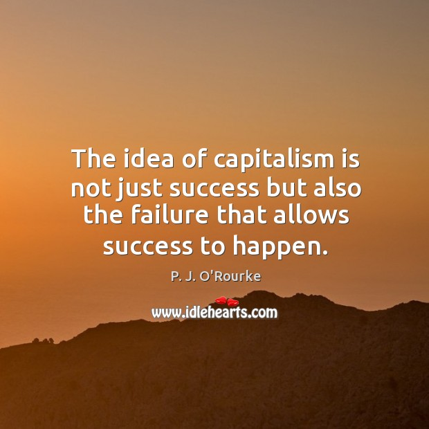 The idea of capitalism is not just success but also the failure that allows success to happen. Image