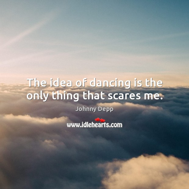 The idea of dancing is the only thing that scares me. Dance Quotes Image