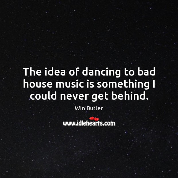 The idea of dancing to bad house music is something I could never get behind. Music Quotes Image